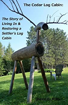The Cedar Log Cabin: The Story of Living In & Restoring a Settler's Log Cabin by [David G. Mills]