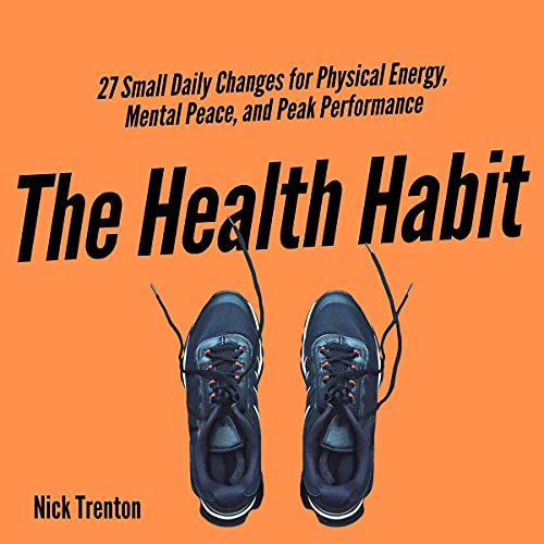 The Health Habit: 27 Small Daily Changes for Physical Energy, Mental Peace, and Peak Performance (Mental and Emotional Ab...