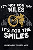 It's not for the miles it's for the smiles - Mountain Bike Tour Log Book: Track & recap your MTB rides at your home spot or at trips, MTB mileage journal to write in, gift for mountain bikers & riders