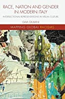 Race, Nation and Gender in Modern Italy: Intersectional Representations in Visual Culture (Mapping Global Racisms)