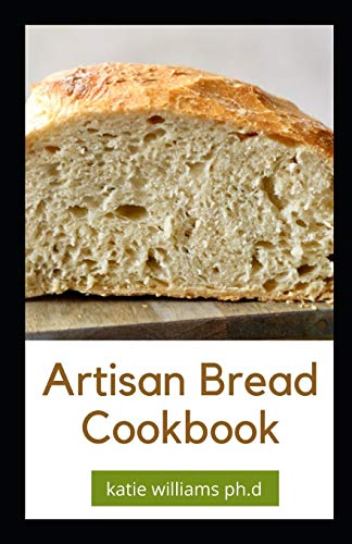 Artisan Bread Cookbook: Prefect Guide to Artisanal Baking with Easy Homemade Recipes for Classic and Modern Breads, Sourdough, Pizza, and Pastries