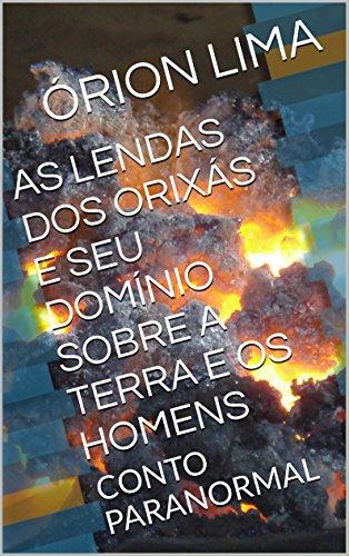 AS LENDAS DOS ORIXÁS E SEU DOMÍNIO SOBRE A TERRA E OS HOMENS: CONTO PARANORMAL (Portuguese Edition)
