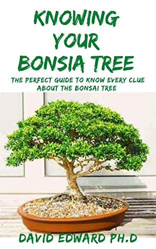 KNOWING YOUR BONSIA TREE : The Perfect Guide To Know Every Clue About The Bonsai Tree