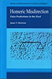 Homeric Misdirection: False Predictions in the Iliad (Michigan Monographs in Classical Antiquity)