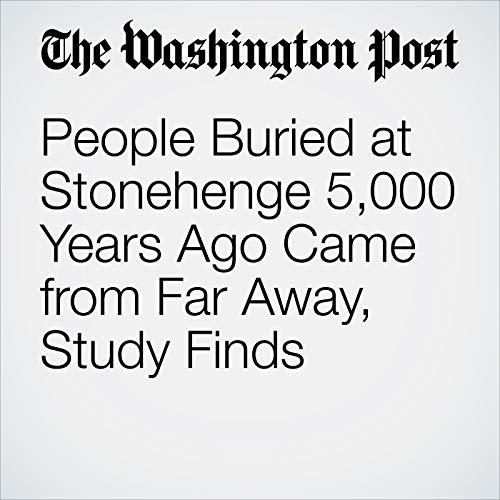 People Buried at Stonehenge 5,000 Years Ago Came from Far Away, Study Finds copertina