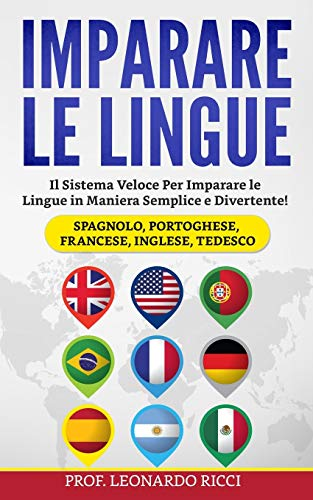 Imparare le Lingue: Il Sistema Veloce Per Imparare le Lingue Straniere in Maniera Semplice e Divertente! (Spagnolo, Portoghese, Francese, Inglese, Tedesco)