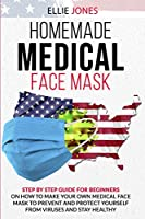 Homemade Medical Face Mask: Step By-Step Guide for beginners on How to Make Your Own Medical Face Mask to Prevent and Protect Yourself from Viruses and Stay Healthy.