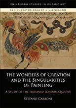 The 'Wonders of Creation' and the Singularities of Painting: A Study of the Ilkhanid 'London Qazwini' (Edinburgh Studies in Islamic Art) by Stefano Carboni (2015-07-28)
