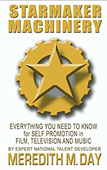 Starmaker Machinery: Everything You Need to Know for Self Promotion in Film, Television and Music by [Meredith M.  Day]