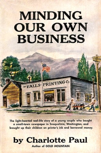 Minding Our Own Business: The light-hearted real-life story of a young couple who bought a small-town newspaper in Snoqualmie, Washington, and brought up their children on printer's ink and borrowed