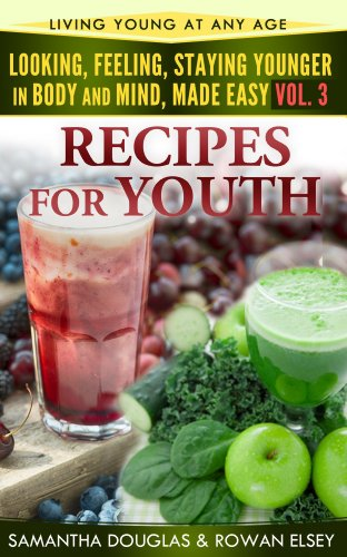 Recipes For Youth (Looking, Feeling, Staying Younger in Body and Mind, Made Easy Book 3)