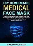 DIY HOMEMADE MEDICAL FACE MASK: The Practical Step-By-Step Guide To Craft Your Protective Face Mask, Including Effective Strategies To Protect Your Family From Germs, Bacteria And Viruses