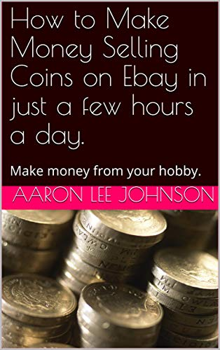 Amazon Com How To Make Money Selling Coins On Ebay In Just A Few Hours A Day 2020 Edition Make Money From Your Coin Collecting Hobby Ebook Johnson Aaron Lee Kindle Store