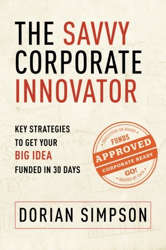 The Savvy Corporate Innovator: Key Strategies to Get Your Big Idea Funded in 30 Days