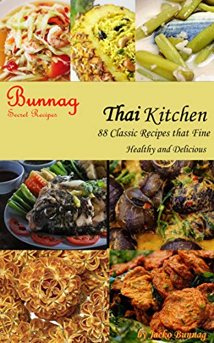 Bunnag Secret Recipes: Thai Kitchen 88 Classic Recipes that Fine Healthy and Delicious by Jacko Bunnag (Authentic Thai Cookbook Book 1) (English Edition)