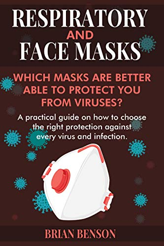 RESPIRATORY AND FACE MASKS: Which Masks Are Better Able to Protect You from Viruses? A Practical Guide on How to Choose the Right Protection Against Every Virus and Infection. (English Edition)