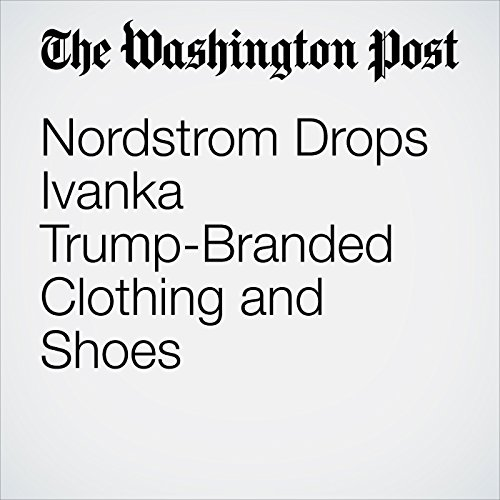 Nordstrom Drops Ivanka Trump-Branded Clothing and Shoes                   By:                                                                                                                                 David A. Fahrenthold,                                                                                        Sarah Halzack                               Narrated by:                                                                                                                                 Jenny Hoops                      Length: 3 mins     Not rated yet     Overall 0.0