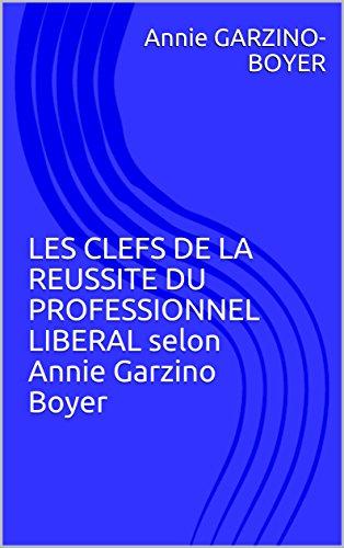 LES CLEFS DE LA REUSSITE DU PROFESSIONNEL LIBERAL selon Annie Garzino Boyer (French Edition)