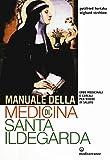 Manuale della medicina di santa Ildegarda. Erbe medicinali e cereali per vivere in salute