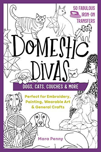 Domestic Divas - Dogs, Cats, Couches & More: Perfect for Embroidery, Painting, Wearable Art & General Crafts (50 Fabulous Iron-on Transfers)