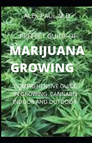 PREFECT GUIDE OF MARIJUANA GROWING: How to Grow Marijuana Indoor & Outdoor, Produce Mind-Blowing Weed,