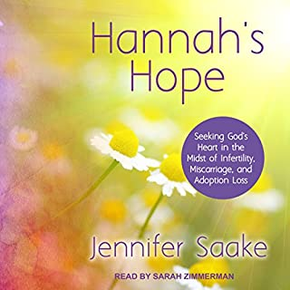 Hannah's Hope     Seeking God's Heart in the Midst of Infertility, Miscarriage, and Adoption Loss              By:                                                                                                                                 Jennifer Saake                               Narrated by:                                                                                                                                 Sarah Zimmerman                      Length: 6 hrs and 2 mins     15 ratings     Overall 4.7