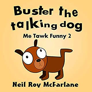 Buster the Talking Dog     A Shaggy Dog Story for Kids Aged 6 to 13 (Me Tawk Funny, Book 2)              By:                                                                                                                                 Neil Roy McFarlane                               Narrated by:                                                                                                                                 Neil Roy McFarlane                      Length: 29 mins     5 ratings     Overall 4.6