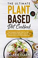The Ultimate Plant-Based Diet Cookbook: The Complete Guide With The Best, Easy And Healthy Recipes, Improve Your Lifestyle Now, With Plant-Based Diet.