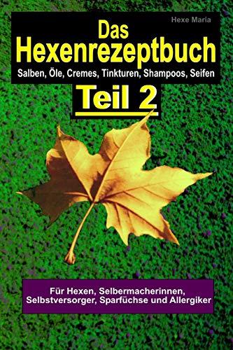 Das Hexenrezeptbuch Teil 2 - Salben, Öle, Cremes, Tinkturen, Shampoos, Seifen, S: Für Hexen, Selbermacherinnen und Selbstversorger, Sparfüchse und Allergiker