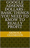 Google Adsense Dollars : Basic Things You Need To Know To Really Profit (Make Money Book 1)