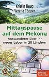 Mittagspause auf dem Mekong: Auswanderer über ihr neues Leben in 28 Ländern - Mit Tipps zum mobilen Arbeiten aus dem Ausland - Ein SPIEGEL-Buch