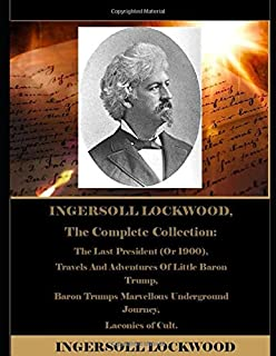 INGERSOLL LOCKWOOD, The Complete Collection: The Last President (Or 1900), Travels And Adventures Of Little Baron Trump, Baron Trumps Marvellous Underground Journey, Laconics of Cult.