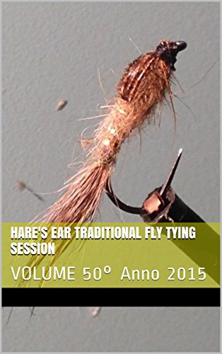 Hare's Ear Traditional Fly Tying Session: VOLUME 50° Anno 2015 (Italian Edition)