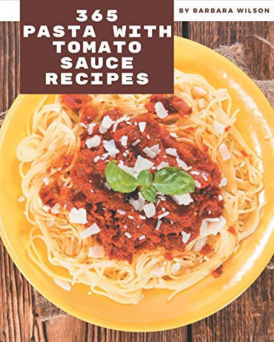 365 Pasta with Tomato Sauce Recipes: Pasta with Tomato Sauce Cookbook - All The Best Recipes You Need are Here!