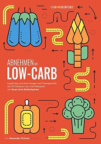 Abnehmen mit Low-Carb: Langfristig und ohne Hunger zum Traumgewicht mit 133 leckeren Low-Carb Rezepten von Essen ohne Kohlenhydrate