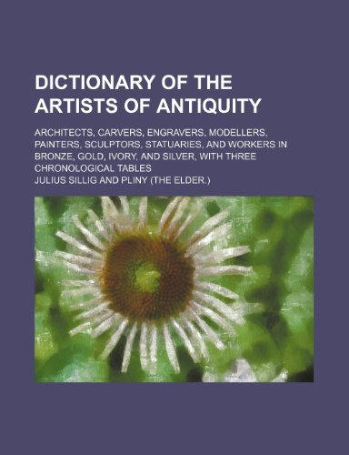 Dictionary of the Artists of Antiquity; Architects, Carvers, Engravers, Modellers, Painters, Sculptors, Statuaries, and Workers in Bronze, Gold, Ivory, and Silver, with Three Chronological Tables