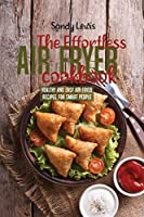 The Effortless Air Fryer Cookbook: Healthy And Easy Air Fryer Recipes For Smart People