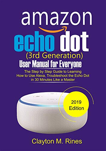 Amazon Echo Dot 3rd Generation User Manual for Everyone: The Step by Step Guide to learning how to use Alexa, Troubleshoot the Echo Dot in 30 Minutes like a Master 2019 Edition (English Edition)