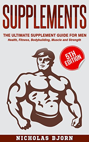Supplements: The Ultimate Supplement Guide For Men: Health, Fitness, Bodybuilding, Muscle and Strength (Muscle Building Series Book 4)