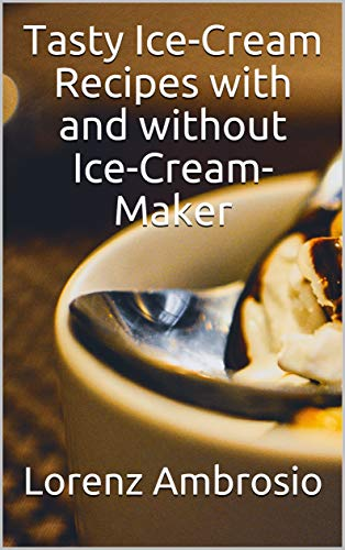 Tasty Ice-Cream Recipes with and without Ice-Cream-Maker: Successful and easy preparation. For beginners and professionals. The best recipes designed for every taste.