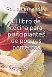 El libro de cocina para principiantes de postres perfectos: Cocinando y horneando como los profesionales de los postres. Cocinar de una manera barata, rápida y fácil de explicar.