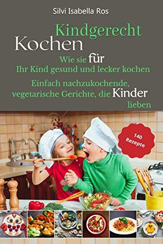 Kindgerecht kochen: Wie Sie für Ihr Kind gesund und lecker kochen. 140 einfach nachzukochende, vegetarische Gerichte, die Kinder lieben.