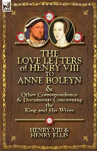 The Love Letters of Henry VIII to Anne Boleyn & Other Correspondence & Documents Concerning the King and His Wives