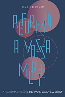 Reformai a vossa mente: A filosofia cristã de Herman Dooyeweerd (Portuguese Edition)
