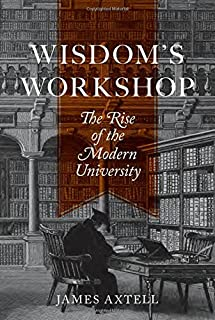 Wisdom's Workshop: The Rise of the Modern University (The William G. Bowen Series)