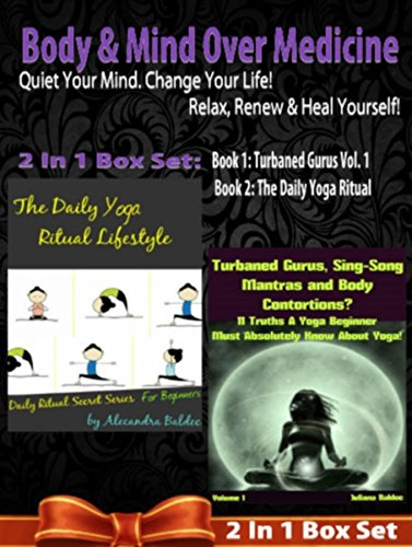 Body & Mind Over Medicine: Quiet Your Mind. Change Your Life! Relax, Renew & Heal Yourself! - 2 In 1 Box Set: 2 In 1 Box Set: Book 1: Daily Yoga Ritual ... Contortions - Volume 1 (English Edition)