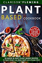 Plant Based Cookbook: 50 Quick & Easy Plant Based Recipes for Rapid Weight Loss, Better Health and a Sharper Mind (Includes 7 Day Meal Plan to help people create results starting from their first day)