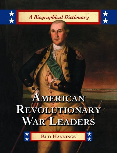 biographies of the american revolutions American Revolutionary War Leaders: A Biographical Dictionary