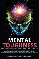 Mental Toughness: Principles and Models of Self-Discipline to Develop an Unbeatable Mind, Extreme Grit and Unstoppable Resilience, Improving the Ownership of Willpower to Succeed in Life and Work