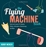 The Flying Machine Book: Build and Launch 35 Rockets, Gliders, Helicopters, Boomerangs, and More (Science in Motion)